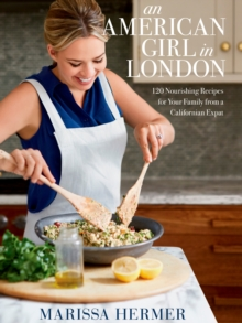 An American Girl in London : 120 Nourishing Recipes for Your Family from a Californian Expat, Hardback Book