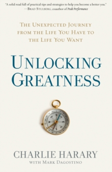 Unlocking Greatness : The Unexpected Journey from the Life You Have to the Life You Want, Hardback Book
