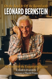 On The Road And Off The Record With Leonard Bernstein : My Years with the Exasperating Genius, Hardback Book