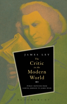 The Critic in the Modern World : Public Criticism from Samuel Johnson to James Wood, Paperback Book