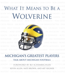 What It Means to Be a Wolverine : Michigan's Greatest Players Talk About Michigan Football, PDF eBook