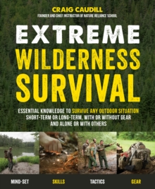 Extreme Wilderness Survival : Essential Knowledge to Survive Any Outdoor Situation Short-Term or Long-Term, With or Without Gear, and Alone or With Others, Paperback Book