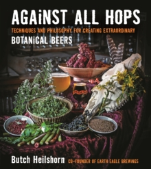 Against All Hops : Techniques and Philosophy for Creating Extraordinary Botanical Beers, Paperback Book
