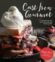 Cast Iron Gourmet : 77 Amazing Recipes with Less Fuss and Fewer Dishes, Paperback Book