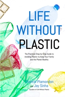Life Without Plastic : The Practical Step-by-Step Guide to Avoiding Plastic to Keep Your Family and the Planet Healthy, Paperback / softback Book