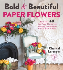 Bold & Beautiful Paper Flowers : More Than 50 Easy Paper Blooms and Gorgeous Arrangements You Can Make at Home, Paperback Book