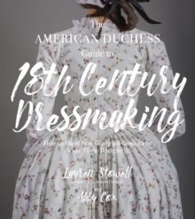 The American Duchess Guide to 18th Century Dressmaking : How to Hand Sew Georgian Gowns and Wear Them With Style, Paperback Book
