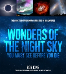 Wonders of the Night Sky You Must See Before You Die : The Guide to Extraordinary Curiosities of Our Universe, Paperback / softback Book