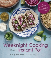 Weeknight Cooking with Your Instant Pot : Simple Family-Friendly Meals Made Better in Half the Time, Paperback Book
