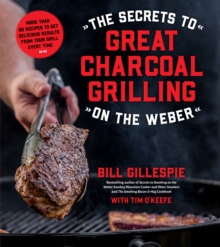 The Secrets to Great Charcoal Grilling on the Weber : More Than 60 Recipes to Get Delicious Results From Your Grill Every Time, Paperback / softback Book