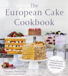 The European Cake Cookbook : Discover a New World of Decadence from the Celebrated Traditions of European Baking, Paperback Book
