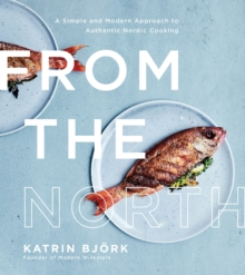 From the North : A Simple and Modern Approach to Authentic Nordic Cooking, Paperback Book