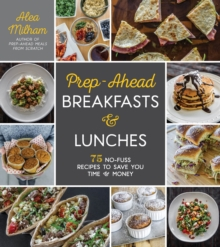 Prep-Ahead Breakfasts and Lunches : 75 No-Fuss Recipes to Save You Time and Money, Paperback / softback Book