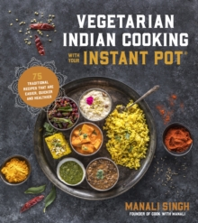 Vegetarian Indian Cooking with Your Instant Pot : 75 Traditional Recipes That Are Easier, Quicker and Healthier, Paperback / softback Book