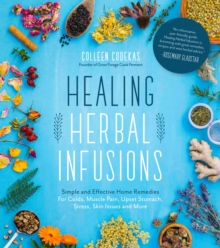 Healing Herbal Infusions : Simple and Effective Home Remedies for Colds, Muscle Pain, Upset Stomach, Stress, Skin Issues and More, Paperback / softback Book