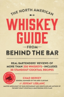 The North American Whiskey Guide from Behind the Bar : Real Bartenders' Reviews of More Than 250 Whiskeys--Includes 30 Standout Cocktail Recipes, Paperback / softback Book