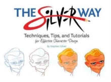 The Silver Way : Techniques, Tips, and Tutorials for Effective Character Design, Paperback Book