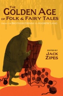 The Golden Age of Folk and Fairy Tales : From the Brothers Grimm to Andrew Lang, Paperback Book