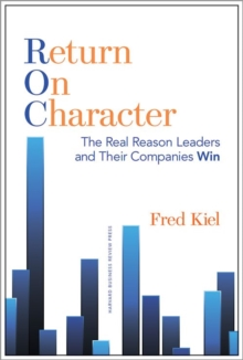 Return on Character : The Real Reason Leaders and Their Companies Win, Hardback Book