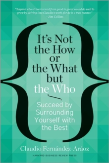 It's Not the How or the What but the Who : Succeed by Surrounding Yourself with the Best, Hardback Book