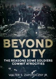Beyond Duty : The Reasons Some Soldiers Commit Atrocities, Hardback Book