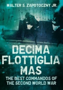 Decima Flottiglia Mas : The Best Commandos of the Second World War, Hardback Book