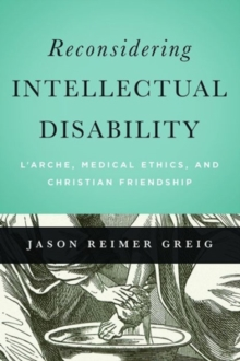 Reconsidering Intellectual Disability : L'Arche, Medical Ethics, and Christian Friendship, Paperback / softback Book