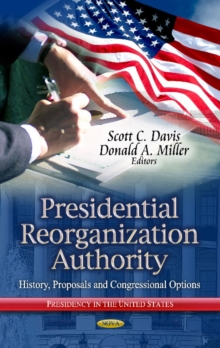 Presidential Reorganization Authority : History, Proposals & Congressional Options, Hardback Book
