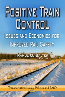 Positive Train Control : Issues & Economics for Improved Rail Safety, Hardback Book
