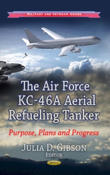Air Force KC-46A Aerial Refueling Tanker : Purpose, Plans & Progress, Hardback Book