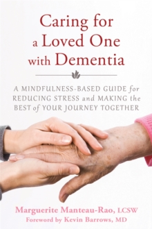 Caring for a Loved One with Dementia : A Mindfulness-Based Guide for Reducing Stress and Making the Best of Your Journey Together, Paperback Book