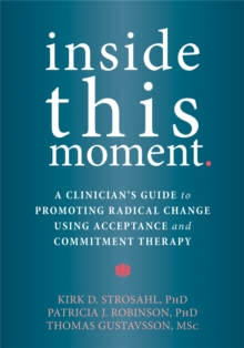 Inside This Moment : A Clinician's Guide to Using the Present Moment to Promote Radical Change in Acceptance and Commitment Therapy, Paperback / softback Book