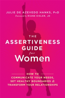 The Assertiveness Guide for Women : How to Communicate Your Needs, Set Healthy Boundaries, and Transform Your Relationships, Paperback Book