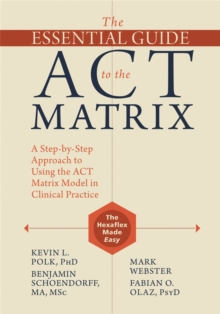 The Essential Guide to the ACT Matrix : A Step-by-Step Approach to Using the ACT Matrix Model in Clinical Practice, Paperback / softback Book