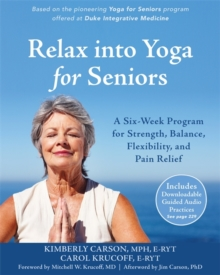 Relax into Yoga for Seniors : A Six-Week Program for Strength, Balance, Flexibility, and Pain Relief, Paperback Book