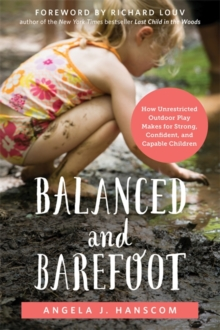 Balanced and Barefoot : How Unrestricted Outdoor Play Makes for Strong, Confident, and Capable Children, Paperback Book