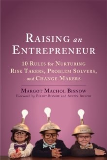 Raising an Entrepreneur : 10 Rules for Nurturing Risk Takers, Problem-Solvers, and Changemakers, Paperback Book