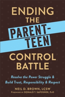 Ending the Parent-Teen Control Battle : Resolve the Power Struggle and Build Trust, Responsibility, and Respect, Paperback Book