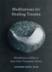 Meditations for Healing Trauma : Mindfulness Skills to Relieve Post-Traumatic Stress, Paperback / softback Book
