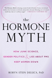 The Hormone Myth : How Junk Science, Gender Politics, and Lies About PMS Keep Women Down, Paperback / softback Book
