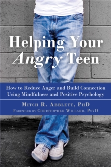 Helping Your Angry Teen : How to Reduce Anger and Build Connection Using Mindfulness and Positive Psychology, Paperback Book