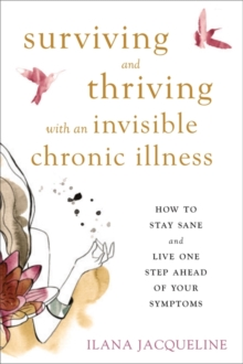 Surviving and Thriving with an Invisible Chronic Illness : How to Stay Sane and Live One Step Ahead of Your Symptoms, Paperback Book