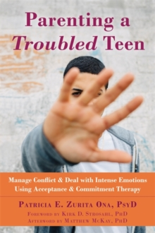 Parenting a Troubled Teen : Manage Conflict and Deal with Intense Emotions Using Acceptance and Commitment Therapy, Paperback Book