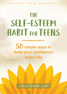 The Self-Esteem Habit for Teens : 50 Simple Ways to Build Your Confidence Every Day, Paperback Book