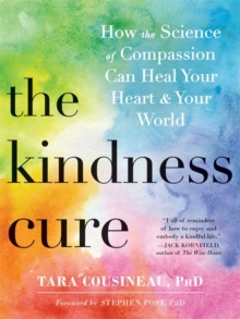 The Kindness Cure : How the Science of Compassion Can Heal Your Heart and Your World, Paperback Book