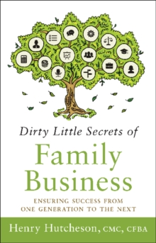 Dirty Little Secrets of Family Business : Ensuring Success from One Generation to the Next, Hardback Book