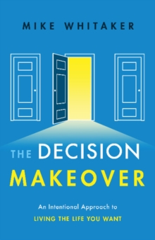 The Decision Makeover : An Intentional Approach to Living the Life You Want, Hardback Book