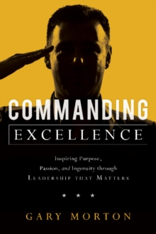 Commanding Excellence : Inspiring Purpose, Passion, and Ingenuity through Leadership that Matters, Hardback Book