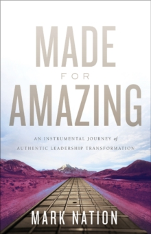 Made for Amazing : An Instrumental Journey of Authentic Leadership Transformation, Hardback Book