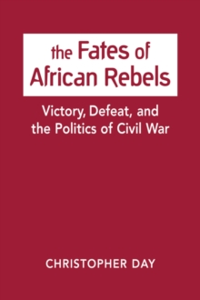 The Fates of African Rebels : Victory, Defeat, and the Politics of Civil War, Hardback Book